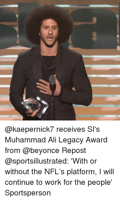 Ali, Beyonce, and Memes: @kaepernick7 receives SI's Muhammad Ali Legacy Award from @beyonce Repost @sportsillustrated: 'With or without the NFL's platform, I will continue to work for the people' Sportsperson
