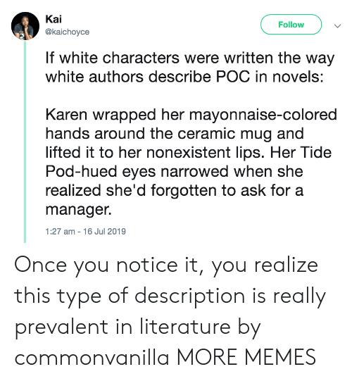 Dank, Memes, and Target: Kai  Follow  @kaichoyce  If white characters were written the way  white authors describe POC in novels:  Karen wrapped her mayonnaise-colored  hands around the ceramic mug and  lifted it to her nonexistent lips. Her Tide  Pod-hued eyes narrowed when she  realized she'd forgotten to ask for a  manager.  1:27 am 16 Jul 2019 Once you notice it, you realize this type of description is really prevalent in literature by commonvanilla MORE MEMES