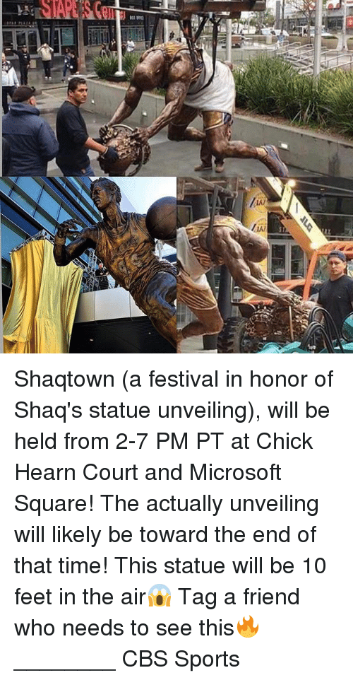 Memes, 🤖, and Feet: kAi  I,W  SI  RZ Shaqtown (a festival in honor of Shaq's statue unveiling), will be held from 2-7 PM PT at Chick Hearn Court and Microsoft Square! The actually unveiling will likely be toward the end of that time! This statue will be 10 feet in the air😱 Tag a friend who needs to see this🔥 ________ CBS Sports