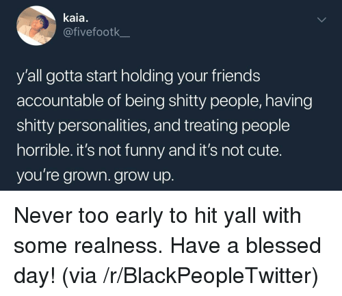 Blackpeopletwitter, Blessed, and Cute: kaia.  @fivefootk  y'all gotta start holding your friends  accountable of being shitty people, having  shitty personalities, and treating people  horrible. it's not funny and it's not cute.  you're grown. grow up <p>Never too early to hit yall with some realness. Have a blessed day! (via /r/BlackPeopleTwitter)</p>