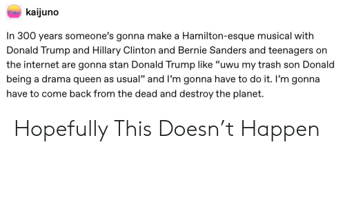 "Bernie Sanders, Donald Trump, and Hillary Clinton: kaijuno  Ke  In 300 years someone's gonna make a Hamilton-esque musical with  Donald Trump and Hillary Clinton and Bernie Sanders and teenagers on  the internet are gonna stan Donald Trump Ilike ""uwu my trash son Donald  being a drama queen as usual"" and I'm gonna have to do it. I'm gonna  have to come back from the dead and destroy the planet. Hopefully This Doesn't Happen"