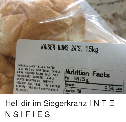 History, Kaiser, and Tree: KAISER BUNS 24'S, 1.5kg  ENRICHED HHEAT FLOUR, WATER,  VEGETABLE OIL SHORTENING [CANOLA. |Nutrition racts  PALM, MODIFIED PALM), SALT, MILK  INGREDIENTS DEXTROSE, CANOLA  AND/OR SOYBEAN OIL, ENZYMES,  ASCORBIC ACID, YEAST. MAY CONTAIN  PEANUTS. TREE NUTS AND/OR OTHER İtalories 160  Per 1 BUN 〔65 g〕  Amount  % Daily Value  ALLERGENS