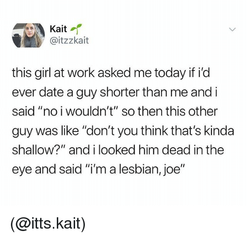 "Work, Date, and Girl: Kait  @itzzkait  this girl at work asked me today if id  ever date a guy shorter than me and i  said ""no i wouldn't"" so then this other  guy was like ""don't you think that's kinda  shallow?"" and i looked him dead in the  eye and said ""i'm a lesbian, joe"" (@itts.kait)"