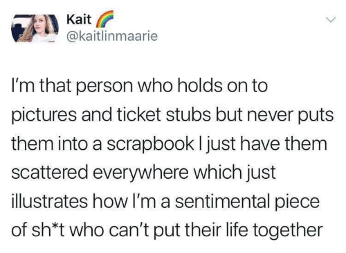 Life, Pictures, and Never: Kait  @kaitlinmaarie  I'm that person who holds on to  pictures and ticket stubs but never puts  them into a scrapbook I just have them  scattered everywhere which just  illustrates how I'm a sentimental piece  of sh*t who can't put their life together