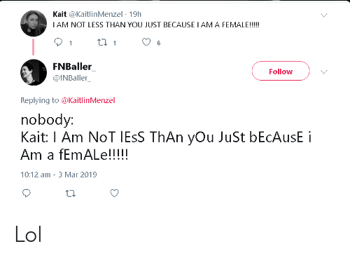 Lol, Mar, and You: Kait @KaitlinMenzel-19h  I AM NOT LESS THAN YOU JUST BECAUSE IAM A FEMALE!!!!  9  FNBaller  Follow  @fNBaller  Replying to @KaitlinMenzel  nobody:  Kait: I Am NoT lEsS ThAn yOu JuSt bEcAusE i  Am a fEmALe!!!!  10:12 am-3 Mar 2019 Lol