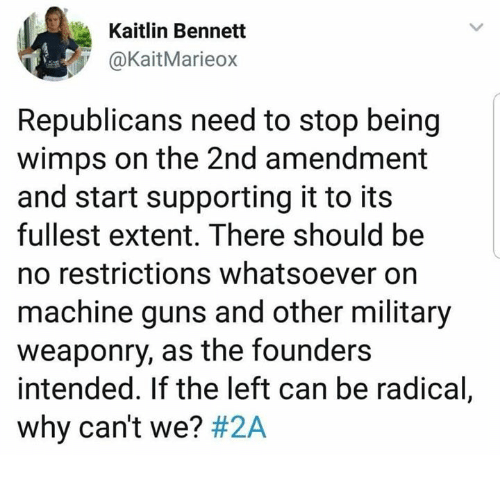 Guns, Memes, and Military: Kaitlin Bennett  @KaitMarieox  Republicans need to stop being  wimps on the 2nd amendment  and start supporting it to its  fullest extent. There should be  no restrictions whatsoever on  machine guns and other military  weaponry, as the founders  intended. If the left can be radical,  why can't we?