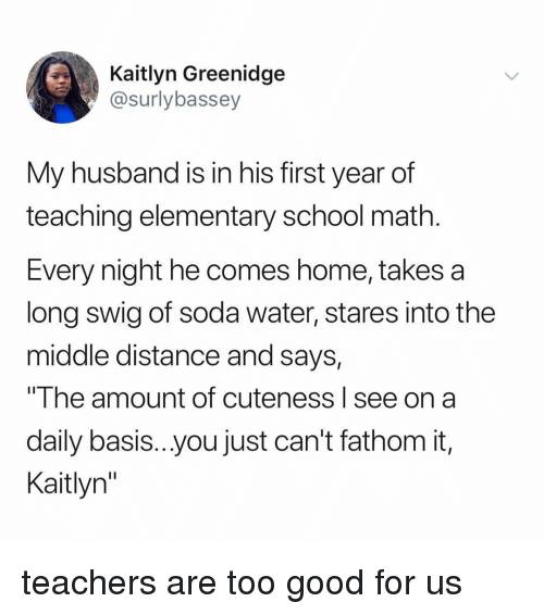 """School, Soda, and Elementary: Kaitlyn Greenidge  @surlybassey  My husband is in his first year of  teaching elementary school math  Every night he comes home, takes a  long swig of soda water, stares into the  middle distance and says,  The amount of cuteness I see on a  daily basis...you just can't fathom it,  Kaitlyn"""" teachers are too good for us"""