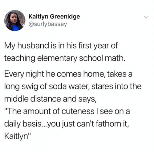 """Dank, School, and Soda: Kaitlyn Greenidge  @surlybassey  My husband is in his first year of  teaching elementary school math  Every night he comes home, takes a  long swig of soda water, stares into the  middle distance and says,  """"The amount of cuteness l see on a  daily basis..you just can't fathom it,  Kaitlyn"""""""