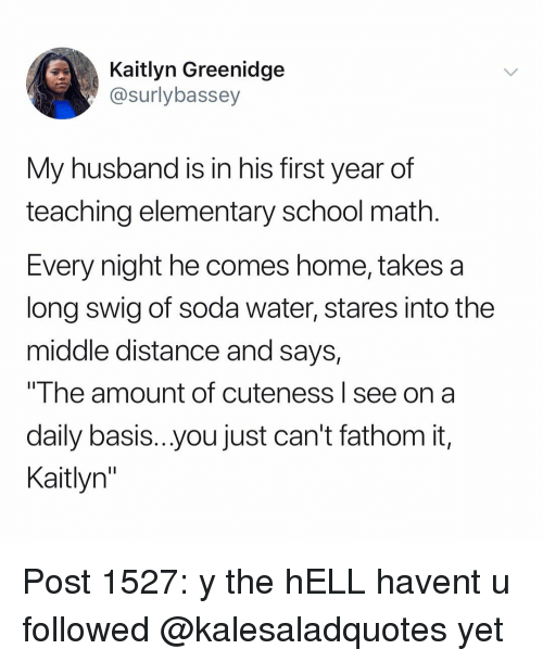 """Memes, School, and Soda: Kaitlyn Greenidge  @surlybassey  My husband is in his first year of  teaching elementary school math  Every night he comes home, takes a  long swig of soda water, stares into the  middle distance and says,  """"The amount of cuteness I see on a  daily basis...you just can't fathom it,  Kaitlyn"""" Post 1527: y the hELL havent u followed @kalesaladquotes yet"""