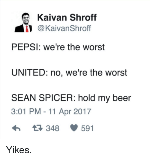Beer, Memes, and The Worst: Kaivan Shroff  aiVanShro  PEPSI: we're the worst  UNITED: no, we're the worst  SEAN SPICER: hold my beer  3:01 PM 11 Apr 2017  348 591 Yikes.