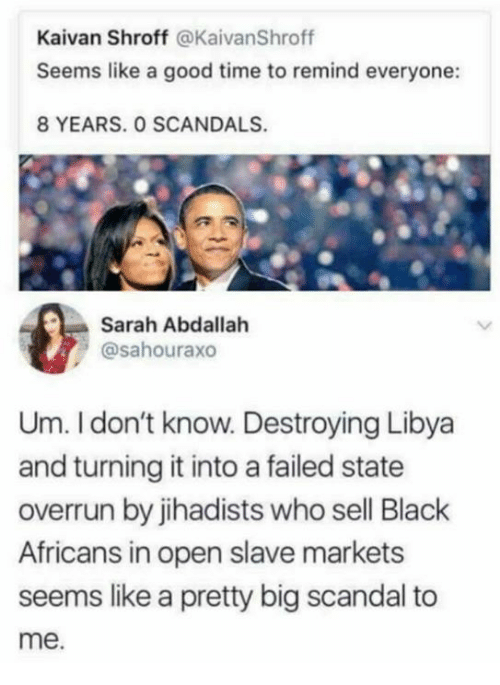 Memes, Black, and Good: Kaivan Shroff @KaivanShroff  Seems like a good time to remind everyone:  8 YEARS. O SCANDALS.  Sarah Abdallah  @sahouraxo  Um. I don't know. Destroying Libya  and turning it into a failed state  overrun by jihadists who sell Black  Africans in open slave markets  seems like a pretty big scandal to  me.