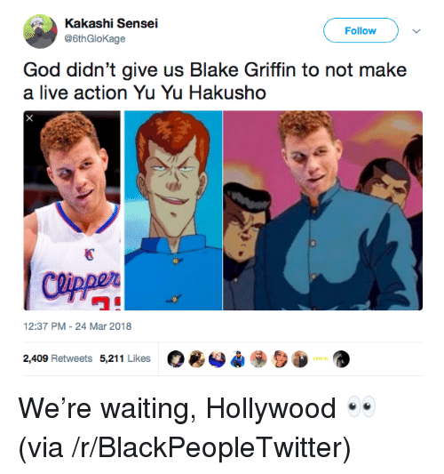 "Blackpeopletwitter, Blake Griffin, and God: Kakashi Sensei  @6thGloKage  Follow )  God didn't give us Blake Griffin to not make  a live action Yu Yu Hakusho  國  ワ""  12:37 PM-24 Mar 2018  O*O*  2,409 Retweets 5,211 Likes <p>We&rsquo;re waiting, Hollywood 👀 (via /r/BlackPeopleTwitter)</p>"