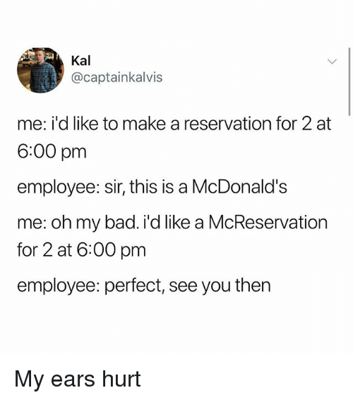 Bad, McDonalds, and Memes: Kal  @captainkalvis  me: i'd like to make a reservation for 2 at  6:00 pm  employee: sir, this is a McDonald's  me: oh my bad. i'd like a McReservation  for 2 at 6:00 pm  employee: perfect, see you then My ears hurt