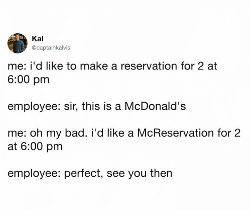 Bad, Dank, and McDonalds: Kal  @captainkalvis  me: i'd like to make a reservation for 2 at  6:00 pm  employee: sir, this is a McDonald's  me: oh my bad. i'd like a McReservation for:2  at 6:00 pm  employee: perfect, see you then