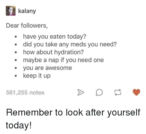Today, Awesome, and How: kalany  Dear followers,  have you eaten today?  did you take any meds you need?  how about hydration?  maybe a nap if you need one  e you are awesome  keep it up  561,255 notes Remember to look after yourself today!