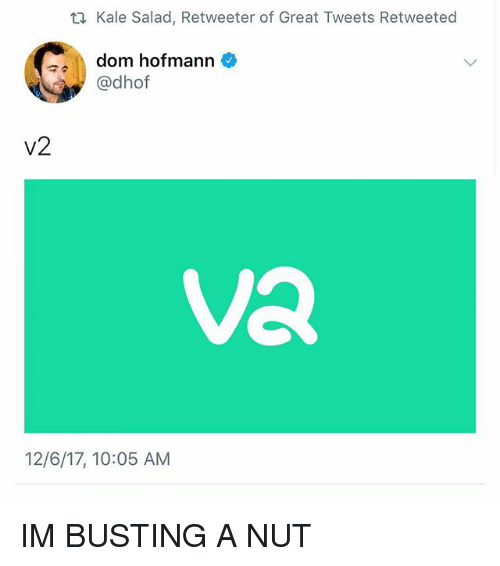 Kale, Girl Memes, and Dom: Kale Salad, Retweeter of Great Tweets Retweeted  dom hofmann  @dhof  V2  Va  12/6/17, 10:05 AM IM BUSTING A NUT