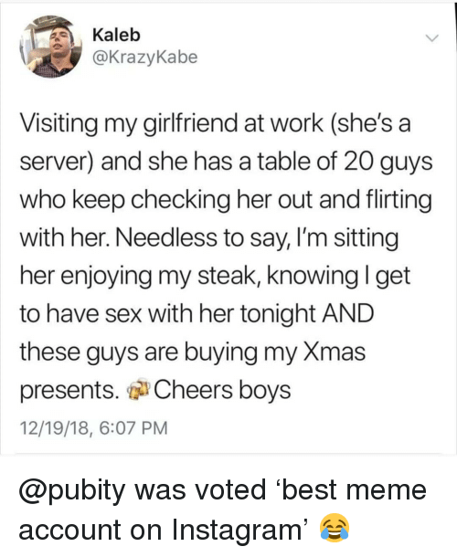 "Instagram, Meme, and Memes: Kaleb  @KrazyKabe  Visiting my girlfriend at work (she's a  server) and she has a table of 20 guys  who keep checking her out and flirting  with her. Needless to say, I'm sitting  her enjoying my steak, knowing I get  to have sex with her tonight AND  these quys are buying my Xmas  presents. "" Cheers boys  12/19/18, 6:07 PM @pubity was voted 'best meme account on Instagram' 😂"