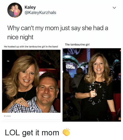Lol, Girl, and Relatable: Kaley  @KaleyKurzhals  Why can't my mom just say she had a  nice night  The tambourine girl  He hooked up with the tambourine girl in the band  8 Likes LOL get it mom 👏