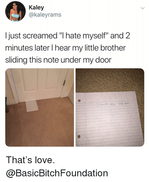 """Funny, Love, and Little Brother: Kaley  @kaleyrams  I just screamed """"I hate myself"""" and 2  minutes later I hear my little brother  sliding this note under my door That's love. @BasicBitchFoundation"""