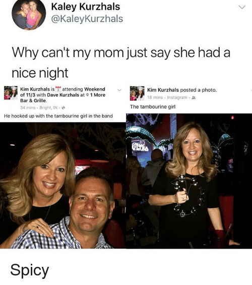 Instagram, Memes, and Girl: Kaley Kurzhals  @KaleyKurzhals  Why can't my mom just say she had a  nice night  Kim Kurzhals is宁attending weekend  of 11/3 with Dave Kurzhals at 1 More  Bar & Grille.  34 mins . Bright, IN-  Kim Kurzhals posted a photo.  18 mins . Instagram-  The tambourine girl  He hooked up with the tambourine girl in the band Spicy