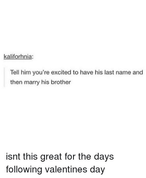 Memes, Valentine's Day, and 🤖: kaliforhnia  Tell him you're excited to have his last name and  then marry his brother isnt this great for the days following valentines day