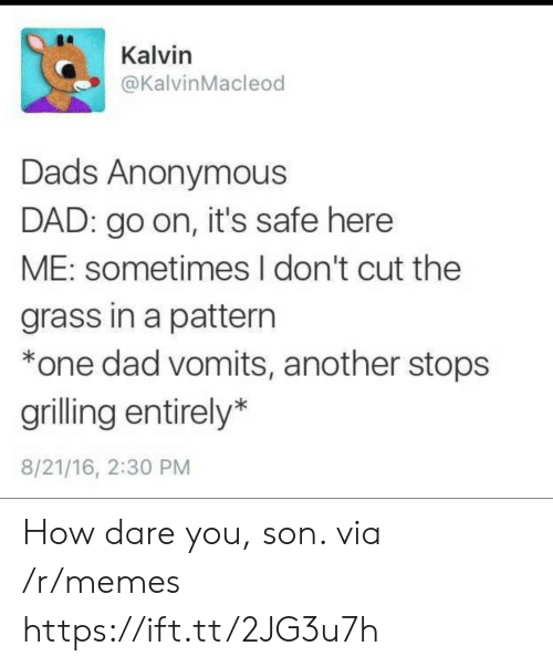 Dad, Memes, and Anonymous: Kalvin  @KalvinMacleod  Dads Anonymous  DAD: go on, it's safe here  ME: sometimes I don't cut the  grass in a pattern  *one dad vomits, another stops  grilling entirely*  8/21/16, 2:30 PM How dare you, son. via /r/memes https://ift.tt/2JG3u7h
