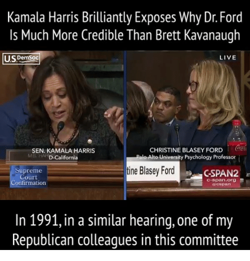 Supreme, Supreme Court, and California: Kamala Harris Brilliantly Exposes Why Dr. Ford  Is Much More Credible Than Brett Kavanaugh  USDemSoc  LIVE  SEN. KAMALA HARRIS  MS in. 'D-California  CHRISTINE BLASEY FORD o  o Alto University Psychology Professor  Supreme  Court  onfirmation  tine Blasey Ford  CSPAN2  c-span.org  0cspan  In 1991, in a similar hearing, one of my  Republican colleagues in this committee