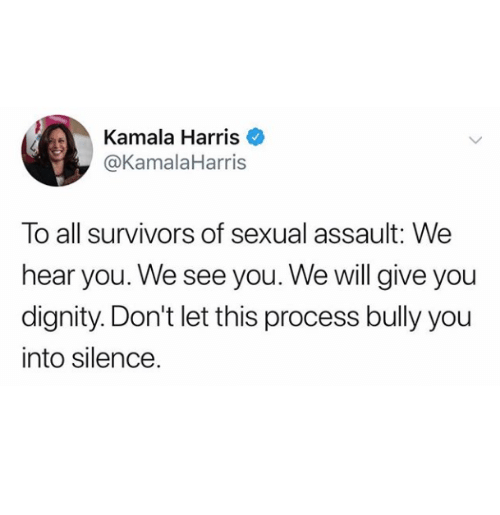 Silence, Bully, and Survivors: Kamala Harris  @KamalaHarris  To all survivors of sexual assault: We  hear you. We see you. We will give you  dignity. Don't let this process bully you  into silence