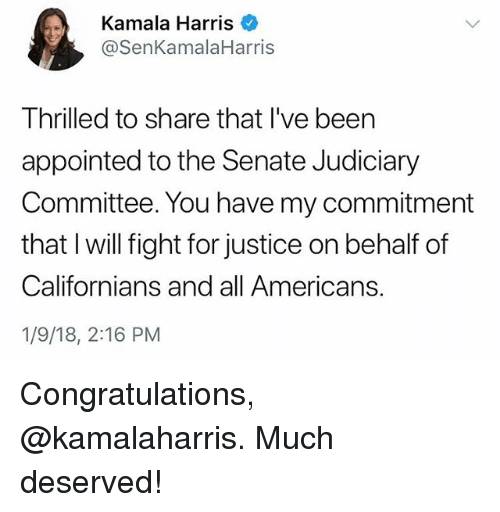 Memes, Congratulations, and Justice: Kamala Harris  @SenKamalaHarris  Thrilled to share that I've been  appointed to the Senate Judiciary  Committee. You have my commitment  that I will fight for justice on behalf of  Californians and all Americans.  1/9/18, 2:16 PM Congratulations, @kamalaharris. Much deserved!