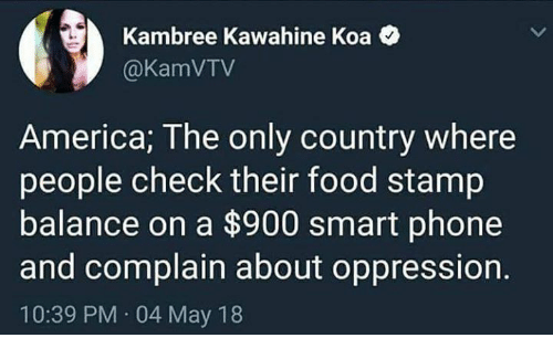 America, Food, and Memes: Kambree Kawahine Koa  @KamVTV  America; The only country where  people check their food stamp  balance on a $900 smart phone  and complain about oppression.  10:39 PM 04 May 18
