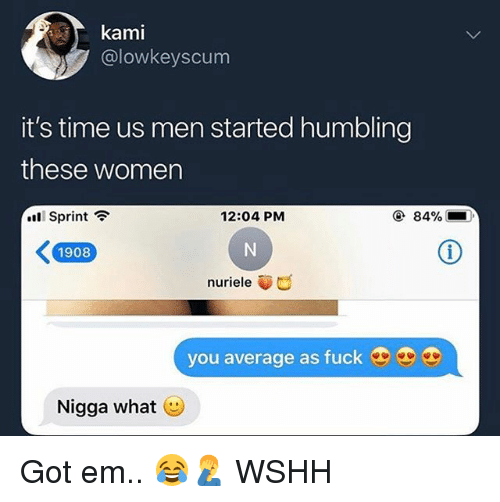 Memes, Wshh, and Fuck: kami  @lowkeyscum  it's time us men started humbling  these women  Sprint ?  12:04 PM  ④ 84%  1908  nuriele  you average as fuck  Nigga what Got em.. 😂🤦♂️ WSHH