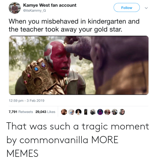 Dank, Memes, and Target: Kamye West fan account  @itsKammy_G  Follow  When you misbehaved in kindergarten and  the teacher took away your gold star.  12:59 pm -3 Feb 2019  7,791 Retweets 29,043 Likes That was such a tragic moment by commonvanilla MORE MEMES