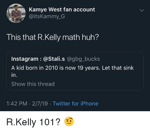 Huh, Instagram, and Iphone: Kamye West fan account  @itsKammy_G  This that R.Kelly math huh?  Instagram : @Stali.s @gbg_bucks  A kid born in 2010 is now 19 years. Let that sink  in.  Show this thread  1:42 PM . 2/7/19 Twitter for iPhone R.Kelly 101? 🤨