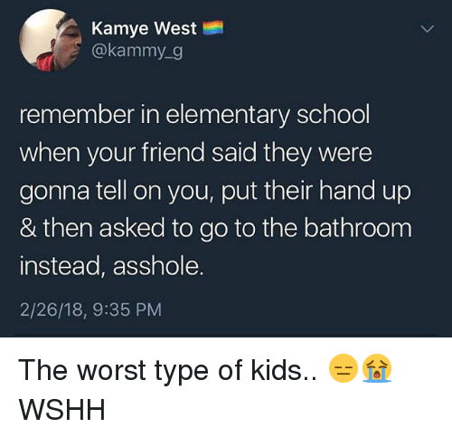 Memes, The Worst, and Wshh: Kamye West  @kammy_g  remember in elementary schodol  when your friend said they were  gonna tell on you, put their hand up  & then asked to go to the bathroom  instead, asshole.  2/26/18, 9:35 PM The worst type of kids.. 😑😭 WSHH