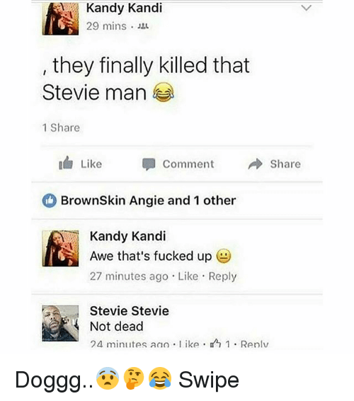 Memes, 🤖, and Man: Kandy Kandi  29 mins .  they finally killed that  Stevie man  1 Share  Like 甲  Comment  → Share  BrownSkin Angie and 1 other  Kandy Kandi  Awe that's fucked up  27 minutes ago Like Reply  Stevie Stevie  Not dead  24 minutes an) . l ike .  1 . Renlv Doggg..😨🤔😂 Swipe