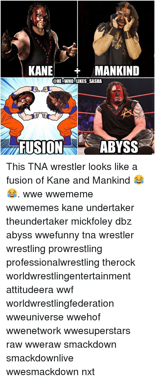 Memes, Wrestling, and Undertaker: KANE  MANKIND  @HE WHO LIKES SASHA  ABYSS  FUSION This TNA wrestler looks like a fusion of Kane and Mankind 😂😂. wwe wwememe wwememes kane undertaker theundertaker mickfoley dbz abyss wwefunny tna wrestler wrestling prowrestling professionalwrestling therock worldwrestlingentertainment attitudeera wwf worldwrestlingfederation wweuniverse wwehof wwenetwork wwesuperstars raw wweraw smackdown smackdownlive wwesmackdown nxt