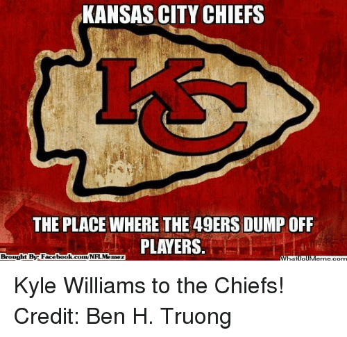 San Francisco 49ers, Facebook, and Kansas City Chiefs: KANSAS CITY CHIEFS  THE PLACE WHERE THE 49ERS DUMP OFF  PLAYERS  Brought By Facebook.com/NFL Menez Kyle Williams to the Chiefs! Credit: Ben H. Truong