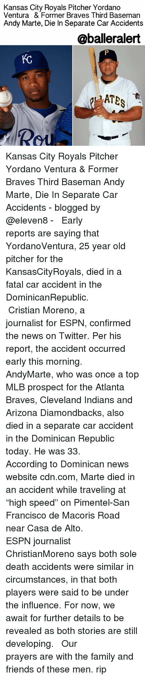 """Espn, Memes, and Mlb: Kansas City Royals Pitcher Yordano  Ventura & Former Braves Third Baseman  Andy Marte, Die In Separate Car Accidents  @balleralert Kansas City Royals Pitcher Yordano Ventura & Former Braves Third Baseman Andy Marte, Die In Separate Car Accidents - blogged by @eleven8 - ⠀⠀⠀⠀⠀⠀⠀⠀⠀ ⠀⠀⠀⠀⠀⠀⠀⠀⠀ Early reports are saying that YordanoVentura, 25 year old pitcher for the KansasCityRoyals, died in a fatal car accident in the DominicanRepublic. ⠀⠀⠀⠀⠀⠀⠀⠀⠀ ⠀⠀⠀⠀⠀⠀⠀⠀⠀ Cristian Moreno, a journalist for ESPN, confirmed the news on Twitter. Per his report, the accident occurred early this morning. ⠀⠀⠀⠀⠀⠀⠀⠀⠀ ⠀⠀⠀⠀⠀⠀⠀⠀⠀ AndyMarte, who was once a top MLB prospect for the Atlanta Braves, Cleveland Indians and Arizona Diamondbacks, also died in a separate car accident in the Dominican Republic today. He was 33. ⠀⠀⠀⠀⠀⠀⠀⠀⠀ ⠀⠀⠀⠀⠀⠀⠀⠀⠀ According to Dominican news website cdn.com, Marte died in an accident while traveling at """"high speed"""" on Pimentel-San Francisco de Macoris Road near Casa de Alto. ⠀⠀⠀⠀⠀⠀⠀⠀⠀ ⠀⠀⠀⠀⠀⠀⠀⠀⠀ ESPN journalist ChristianMoreno says both sole death accidents were similar in circumstances, in that both players were said to be under the influence. For now, we await for further details to be revealed as both stories are still developing. ⠀⠀⠀⠀⠀⠀⠀⠀⠀ ⠀⠀⠀⠀⠀⠀⠀⠀⠀ Our prayers are with the family and friends of these men. rip"""