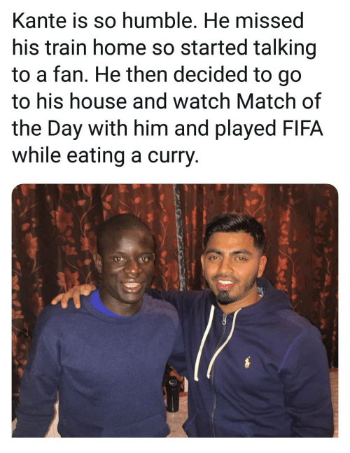 Fifa, Memes, and Home: Kante is so humble. He missed  his train home so started talking  to a fan. He then decided to go  to his house and watch Match of  the Day with him and played FIFA  while eating a curry