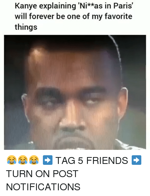 Friends, Kanye, and Memes: Kanye explaining 'Ni**as in Paris'  will forever be one of my favorite  things 😂😂😂 ➡️ TAG 5 FRIENDS ➡️ TURN ON POST NOTIFICATIONS