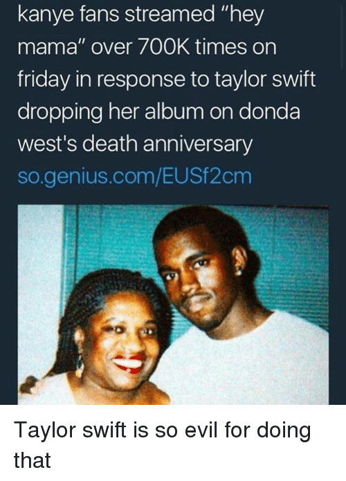 """Friday, Kanye, and Taylor Swift: kanye fans streamed """"hey  mama"""" over 700K times on  friday in response to taylor swift  dropping her album on donda  west's death anniversary  so.genius.com/EUSf2cm Taylor swift is so evil for doing that"""