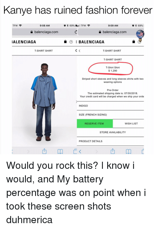 Fashion, Kanye, and Tfw: Kanye has ruined fashion forever  TFW  9:08 AM  9:09 AM  * 69% |  a balenciaga.com  balenciaga.com  ALENCIAGA  ⑦ Ξ BALENCIAGA  T-SHIRT SHIR  T-SHIRT SHIRT  T-SHIRT SHIR  T-Shirt Shirt  $ 1,290  Striped short sleeves and long sleeves shirts with two  wearing options  Pre-Order  The estimated shipping date is: 07/30/2018  Your credit card will be charged when we ship your orde  INDIGO  SIZE (FRENCH SIZING)  RESERVE ITEM  WISH LIST  STORE AVAILABILITY  PRODUCT DETAILS  西 Would you rock this? I know i would, and My battery percentage was on point when i took these screen shots duhmerica