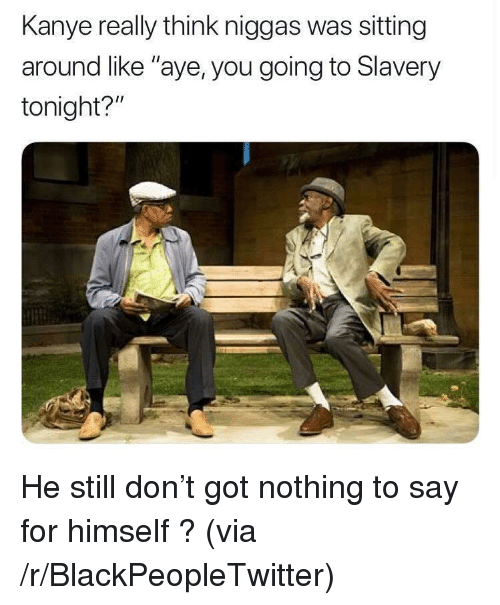 """Blackpeopletwitter, Kanye, and Got: Kanye really think niggas was sitting  around like """"aye, you going to Slavery  tonight?"""" <p>He still don't got nothing to say for himself ? (via /r/BlackPeopleTwitter)</p>"""