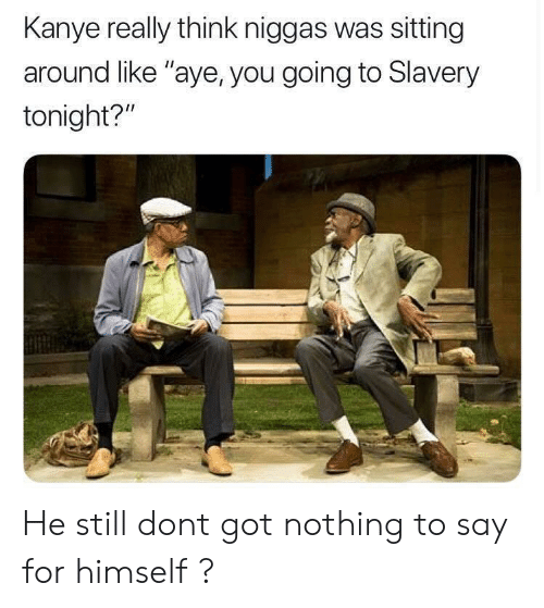 """Kanye, Got, and Slavery: Kanye really think niggas was sitting  around like """"aye, you going to Slavery  tonight?"""" He still dont got nothing to say for himself ?"""