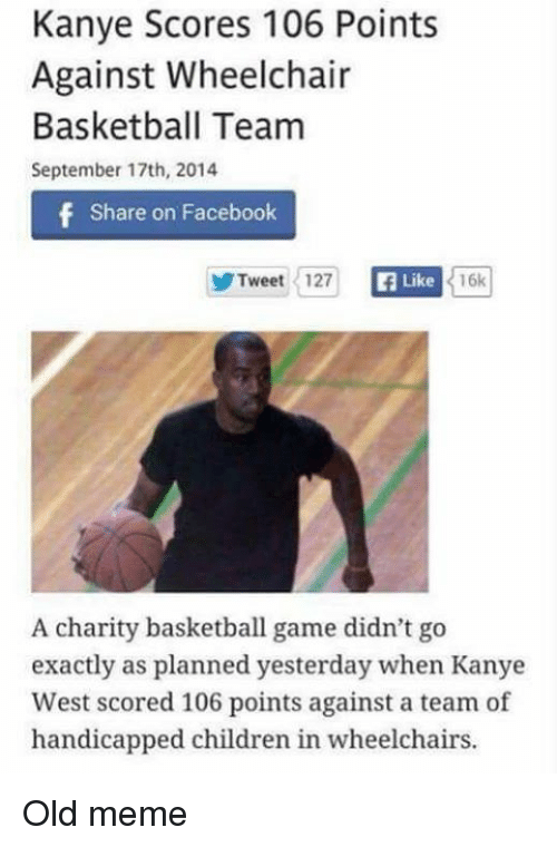 Kanye, Memes, and Kanye West: Kanye Scores 106 Points  Against Wheelchair  Basketball Team  September 17th, 2014  f Share on Facebook  Tweet 127  Ea Like  16k  A charity basketball game didn't go  exactly as planned yesterday when Kanye  West scored 106 points against a team of  handicapped children in wheelchairs. Old meme