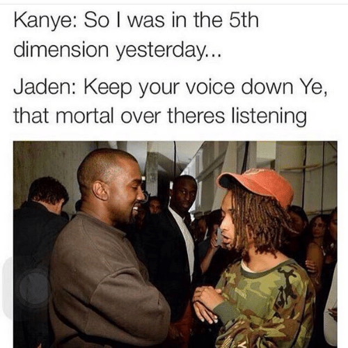 Kanye, Voice, and Jaden: Kanye: So I was in the 5th  dimension yesterday...  Jaden: Keep your voice down Ye,  that mortal over theres listening