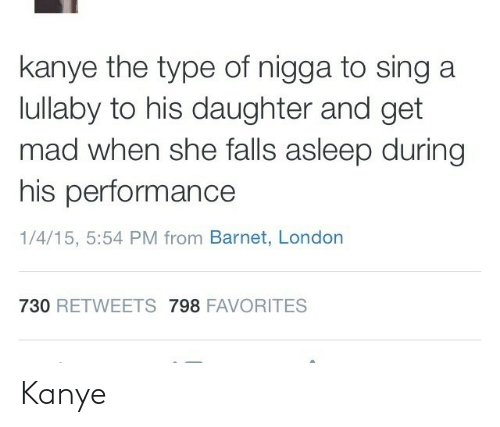 Kanye, Kanye the Type of Nigga, and London: kanye the type of nigga to sing a  lullaby to his daughter and get  mad when she falls asleep during  his performance  1/4/15, 5:54 PM from Barnet, London  730 RETWEETS 798 FAVORITES Kanye
