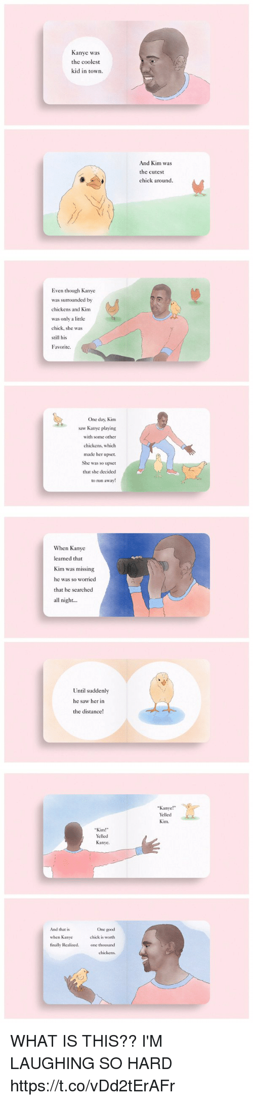 """Kanye, Run, and Saw: Kanye was  the coolest  kid in town.  And Kim was  the cutest  chick around.   Even though Kanye  was surrounded by  chickens and Kim  was only a little  chick, she was  still his  Favorite.  One day, Kim  saw Kanye playing  with some other  chickens, which  made her upset.  She was so upset  that she decided  to run away   When Kanye  learned that  Kim was missing  he was so worried  that he searched  all night...  Until suddenly  he saw her in  the distance!   Kim!""""  Yelled  Kanye.  And that is  One good  chick is worth  when Kanye  finally Realized.  one thousand  chickens.  Kanye  Yelled  Kim WHAT IS THIS?? I'M LAUGHING SO HARD https://t.co/vDd2tErAFr"""