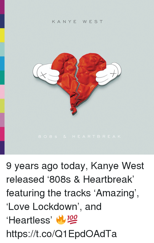 Kanye, Memes, and Kanye West: KANYE WEST  808 S& HEARTBRE AK 9 years ago today, Kanye West released '808s & Heartbreak' featuring the tracks 'Amazing', 'Love Lockdown', and 'Heartless' 🔥💯 https://t.co/Q1EpdOAdTa