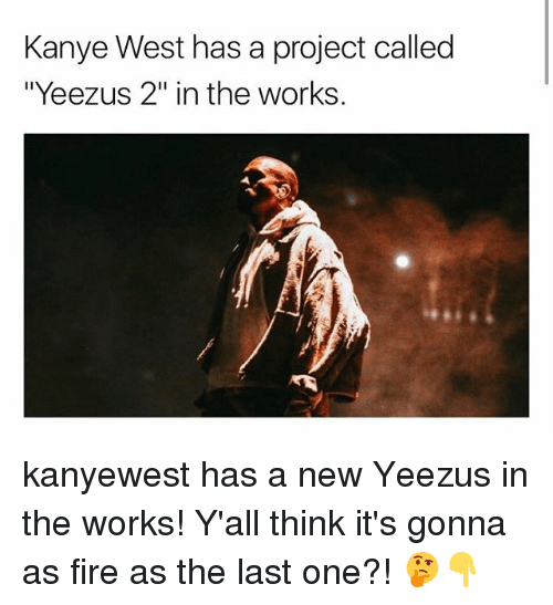 "Fire, Kanye, and Memes: Kanye West has a project called  ""Yeezus 2"" in the works kanyewest has a new Yeezus in the works! Y'all think it's gonna as fire as the last one?! 🤔👇"